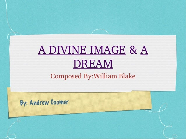 By: Andrew Coomer A DIVINE IMAGE & A  DREAM Composed By:William Blake