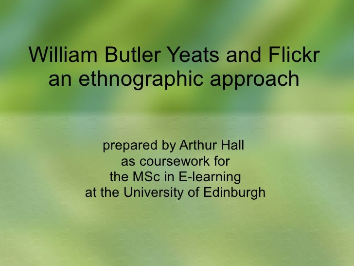 William Butler Yeats and Flickr an ethnographic approach prepared by Arthur Hall  as coursework for the MSc in E-learning ...