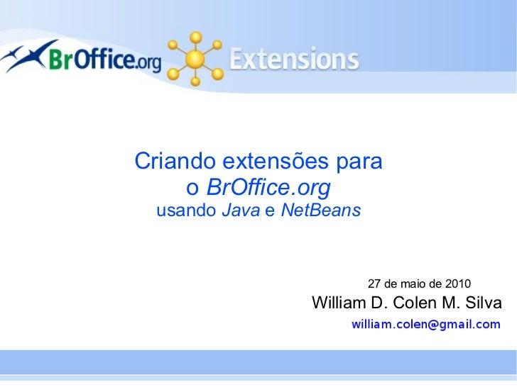 Criando extensões para     o BrOffice.org usando Java e NetBeans                          27 de maio de 2010              ...