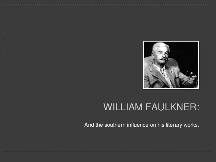 William Faulkner:<br />And the southern influence on his literary works.<br />