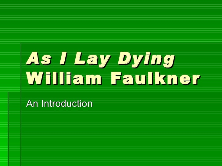 a review of as i lay dying by william faulkner As i lay dying, an experimental william faulkner adaptation helmed by actor and cultural dilettante james franco, is composed almost entirely in split screen bucking convention, the split screens are only rarely used to merge two spatially disconnected scenes.
