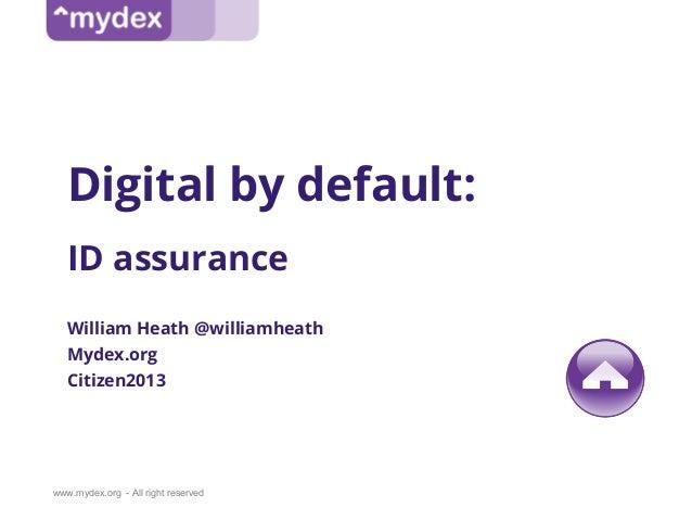 www.mydex.org - All right reservedDigital by default:ID assuranceWilliam Heath @williamheathMydex.orgCitizen2013