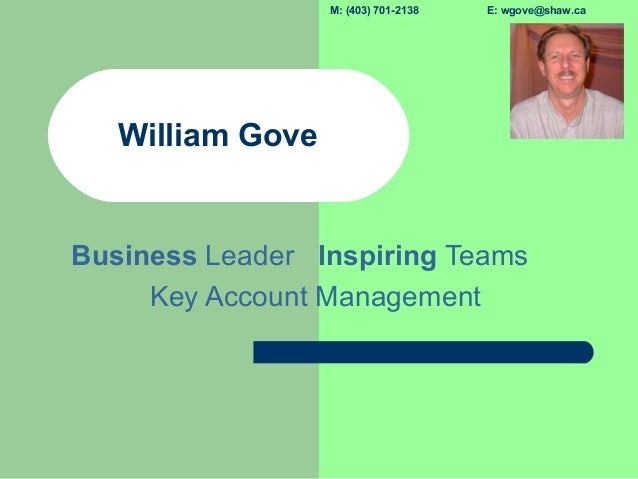 M: (403) 701-2138 E: wgove@shaw.caWilliam GoveBusiness Leader Inspiring TeamsKey Account Management