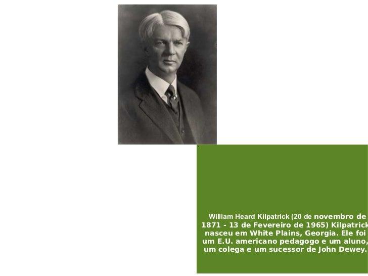 ' William Heard Kilpatrick (20 de  novembro de 1871 - 13 de Fevereiro de 1965) Kilpatrick nasceu em White Plains, Georgia....