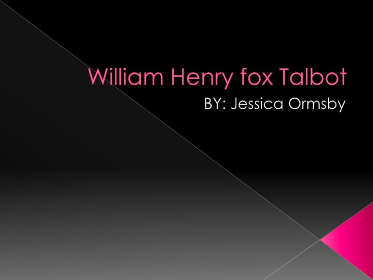 William Henry fox Talbot <br />BY: Jessica Ormsby<br />
