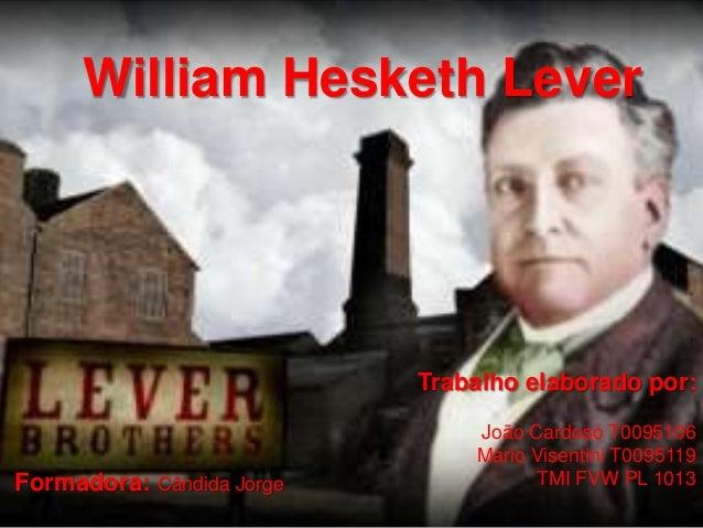 William Hesketh Lever Trabalho elaborado por: João Cardoso T0095106 Mário Visentini T0095119 TMI FVW PL 1013Formadora: Cân...
