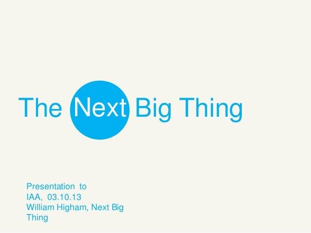 The Next Big Thing Presentation to IAA, 03.10.13 William Higham, Next Big Thing