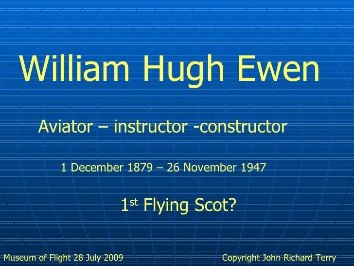 Copyright John Richard Terry William Hugh Ewen Aviator – instructor -constructor 1 December 1879 – 26 November 1947 1 st  ...