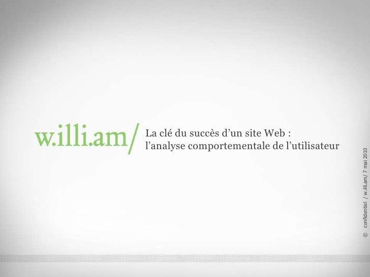 La clé du succès d'un site Web : l'analyse comportementale de l'utilisateur<br />©   confidentiel  / w.illi.am/ 7 mai 2010...