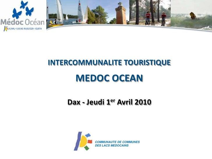 INTERCOMMUNALITE TOURISTIQUE       MEDOC OCEAN      Dax - Jeudi 1er Avril 2010                COMMUNAUTE DE COMMUNES      ...
