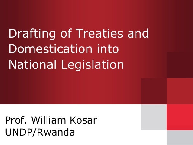 Drafting of Treaties and Domestication into National Legislation Prof. William Kosar UNDP/Rwanda