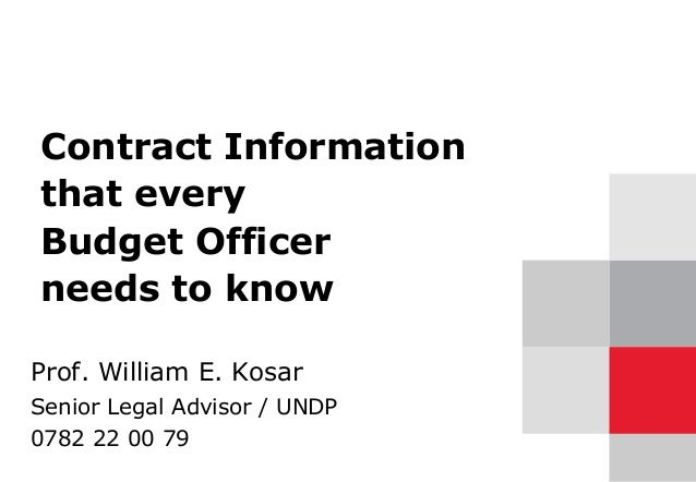 Contract Information that every Budget Officer needs to know Prof. William E. Kosar Senior Legal Advisor / UNDP 0782 22 00...