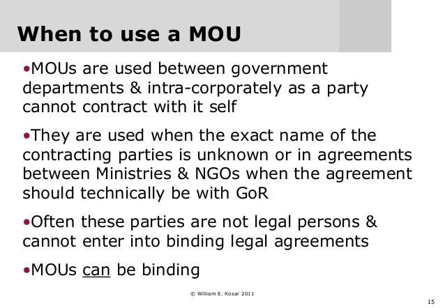15 When to use a MOU •MOUs are used between government departments & intra-corporately as a party cannot contract with it ...