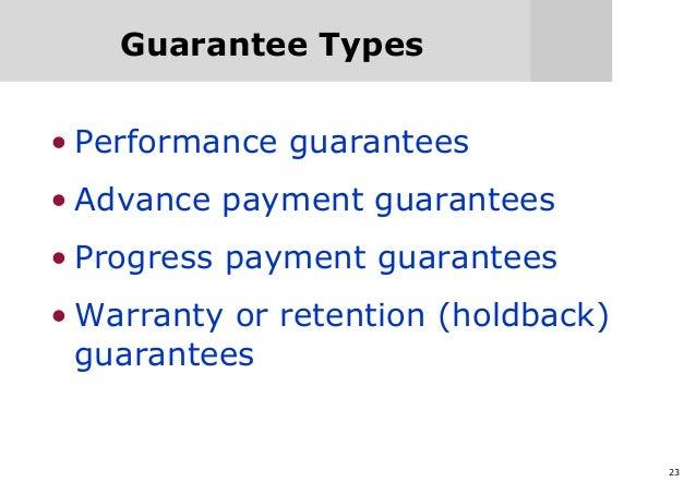 23 Guarantee Types • Performance guarantees • Advance payment guarantees • Progress payment guarantees • Warranty or reten...