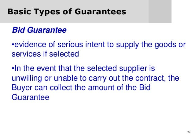 24 Basic Types of Guarantees Bid Guarantee •evidence of serious intent to supply the goods or services if selected •In the...