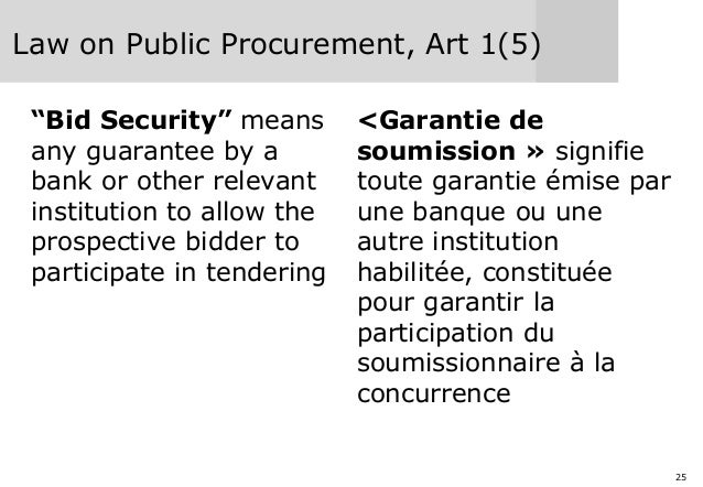 """25 Law on Public Procurement, Art 1(5) """"Bid Security"""" means any guarantee by a bank or other relevant institution to allow..."""