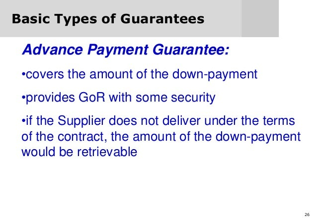 26 Basic Types of Guarantees Advance Payment Guarantee: •covers the amount of the down-payment •provides GoR with some sec...