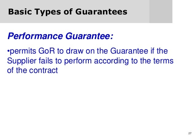 27 Basic Types of Guarantees Performance Guarantee: •permits GoR to draw on the Guarantee if the Supplier fails to perform...