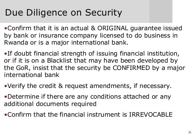31 Due Diligence on Security •Confirm that it is an actual & ORIGINAL guarantee issued by bank or insurance company licens...