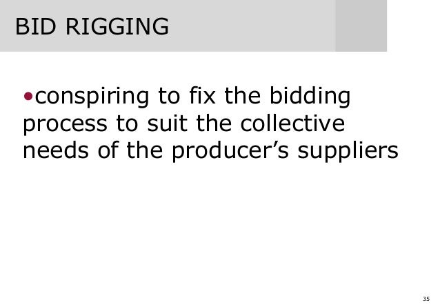 35 BID RIGGING •conspiring to fix the bidding process to suit the collective needs of the producer's suppliers