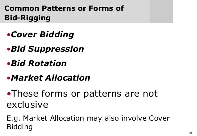 37 Common Patterns or Forms of Bid-Rigging •Cover Bidding •Bid Suppression •Bid Rotation •Market Allocation •These forms o...
