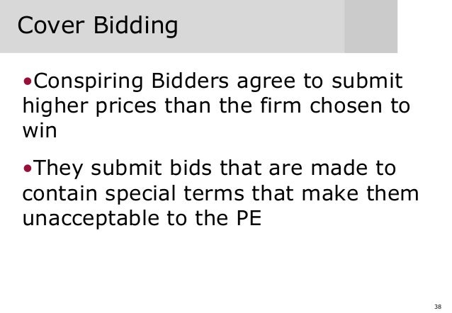 38 Cover Bidding •Conspiring Bidders agree to submit higher prices than the firm chosen to win •They submit bids that are ...