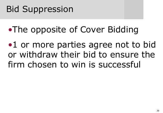 39 Bid Suppression •The opposite of Cover Bidding •1 or more parties agree not to bid or withdraw their bid to ensure the ...
