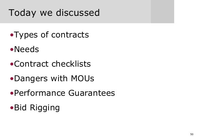 50 Today we discussed •Types of contracts •Needs •Contract checklists •Dangers with MOUs •Performance Guarantees •Bid Rigg...
