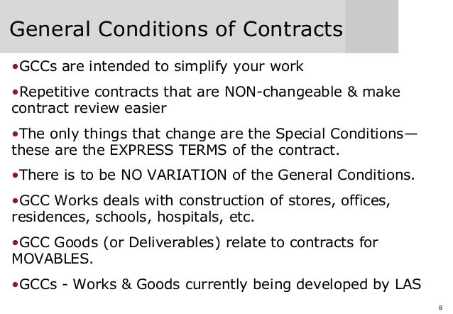 8 General Conditions of Contracts •GCCs are intended to simplify your work •Repetitive contracts that are NON-changeable &...