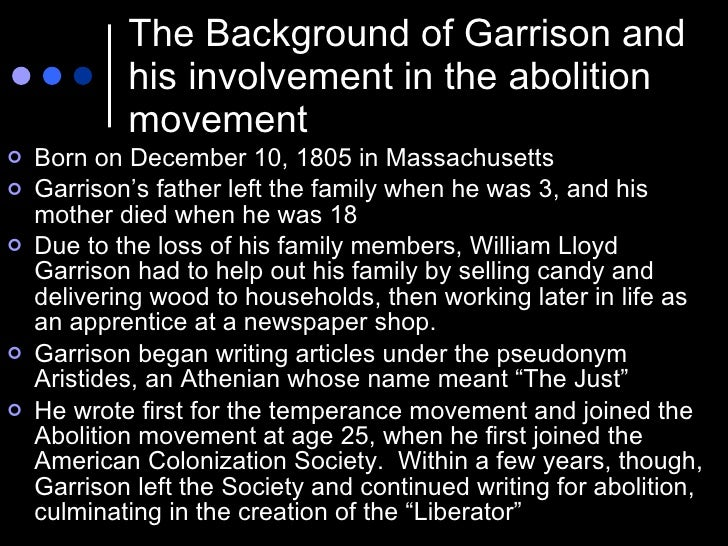 The Background of Garrison and his involvement in the abolition movement <ul><li>Born on December 10, 1805 in Massachusett...