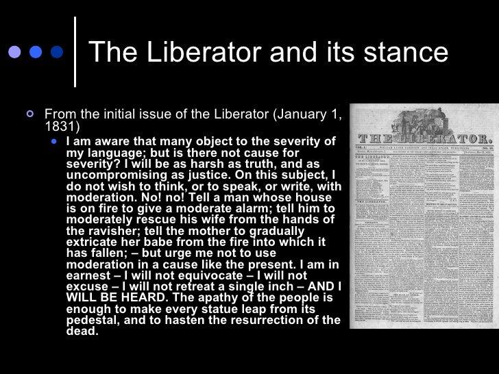 The Liberator and its stance <ul><li>From the initial issue of the Liberator (January 1, 1831) </li></ul><ul><ul><li>I am ...