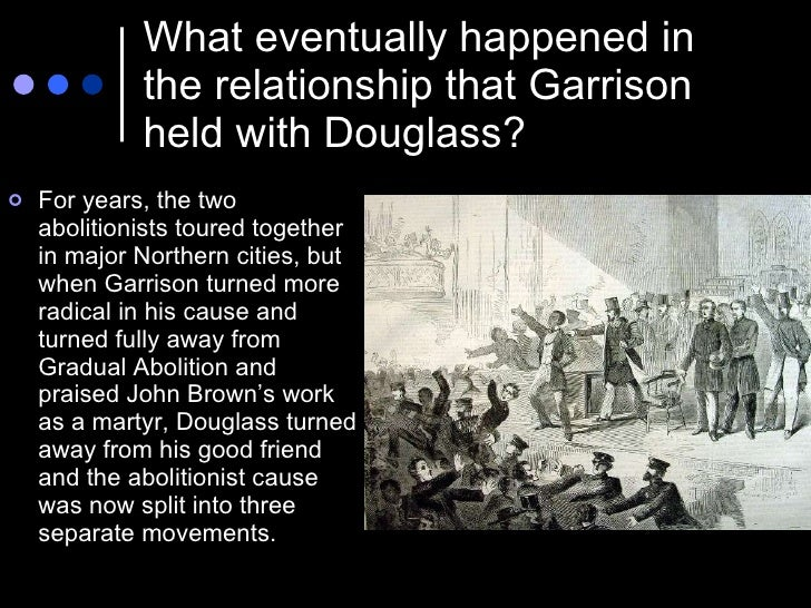 What eventually happened in the relationship that Garrison held with Douglass? <ul><li>For years, the two abolitionists to...