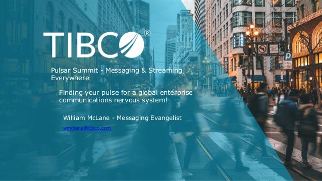 William McLane - Messaging Evangelist wmclane@tibco.com Finding your pulse for a global enterprise communications nervous ...