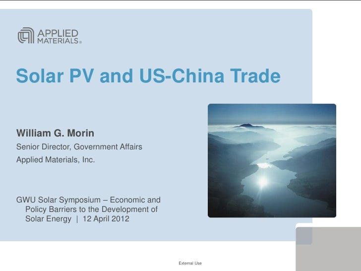 Solar PV and US-China TradeWilliam G. MorinSenior Director, Government AffairsApplied Materials, Inc.GWU Solar Symposium –...