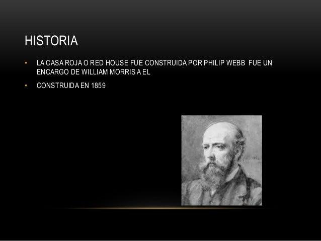 HISTORIA • LA CASA ROJA O RED HOUSE FUE CONSTRUIDA POR PHILIP WEBB FUE UN ENCARGO DE WILLIAM MORRIS A EL • CONSTRUIDA EN 1...