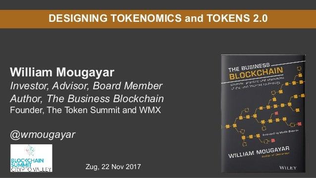 DESIGNING TOKENOMICS and TOKENS 2.0 William Mougayar Investor, Advisor, Board Member Author, The Business Blockchain Found...