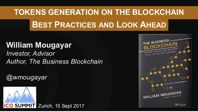 TOKENS GENERATION ON THE BLOCKCHAIN BEST PRACTICES AND LOOK AHEAD William Mougayar Investor, Advisor Author, The Business ...