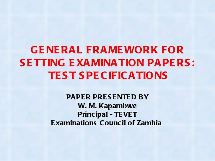 GENERAL FRAMEWORK FOR SETTING EXAMINATION PAPERS:  TEST SPECIFICATIONS PAPER PRESENTED BY W. M. Kapambwe Principal - TEVET...