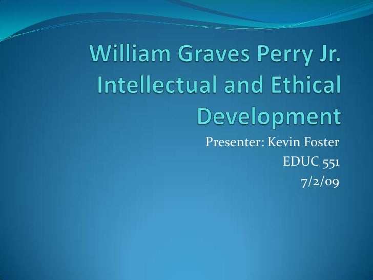 William Graves Perry Jr.Intellectual and Ethical Development<br />Presenter: Kevin Foster<br />EDUC 551 <br />7/2/09<br />