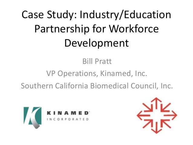 Case Study: Industry/Education Partnership for Workforce Development Bill Pratt VP Operations, Kinamed, Inc. Southern Cali...