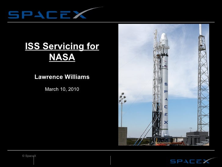 ISS Servicing for NASA Lawrence Williams March 10, 2010 © SpaceX