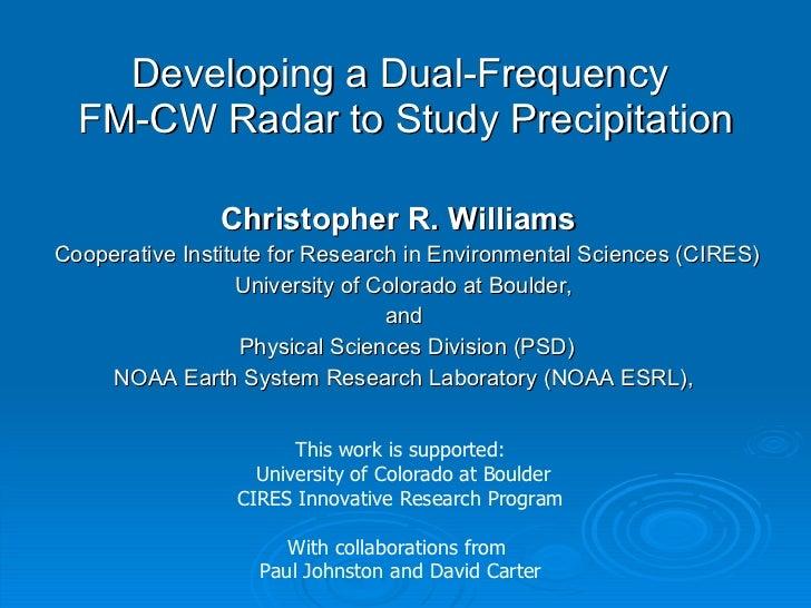 Developing a Dual-Frequency  FM-CW Radar to Study Precipitation <ul><li>Christopher R. Williams   </li></ul><ul><li>Cooper...