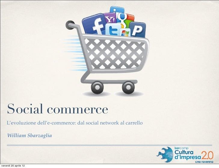 Social commerce    L'evoluzione dell'e-commerce: dal social network al carrello    William Sbarzagliavenerdì 20 aprile 12