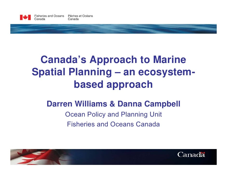 Canada's Approach to MarineSpatial Planning – an ecosystem-         based approach  Darren Williams & Danna Campbell      ...