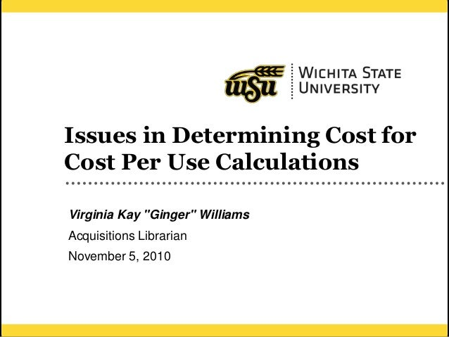 """1 Issues in Determining Cost for Cost Per Use Calculations Virginia Kay """"Ginger"""" Williams Acquisitions Librarian November ..."""
