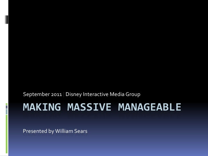Making Massive manageablePresented by William Sears<br />September 2011 | Disney Interactive Media Group<br />