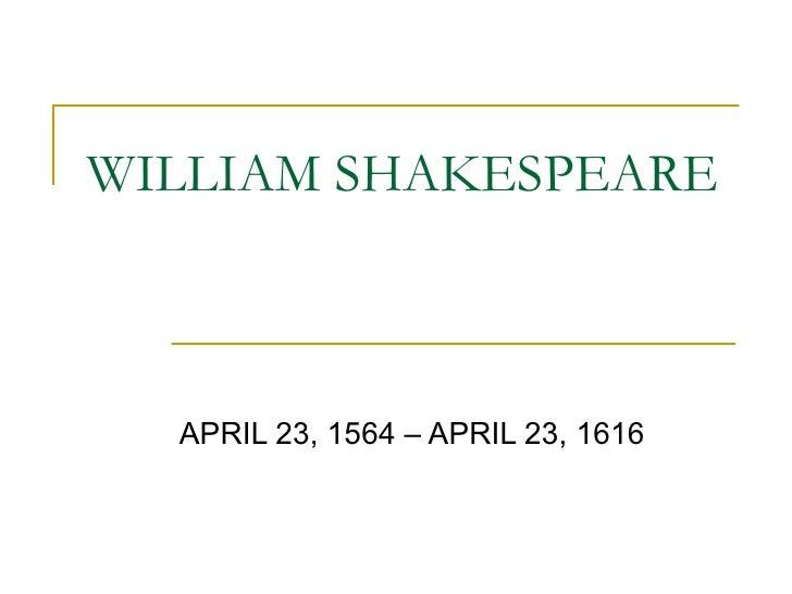WILLIAM SHAKESPEARE APRIL 23, 1564 – APRIL 23, 1616