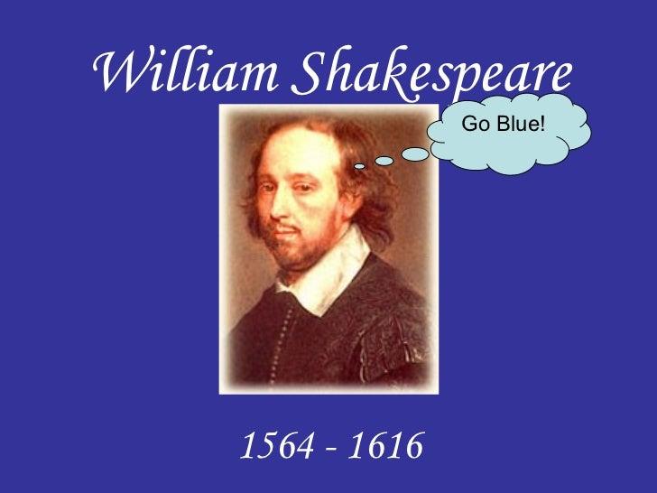 William Shakespeare                   Go Blue!     1564 - 1616