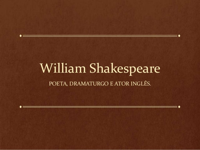 William Shakespeare POETA, DRAMATURGO E ATOR INGLÊS.