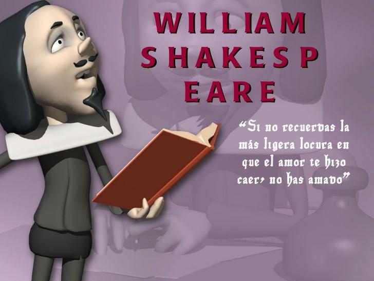 """WILLIAM SHAKESPEARE """" Si no recuerdas la más ligera locura en que el amor te hizo caer, no has amado"""""""